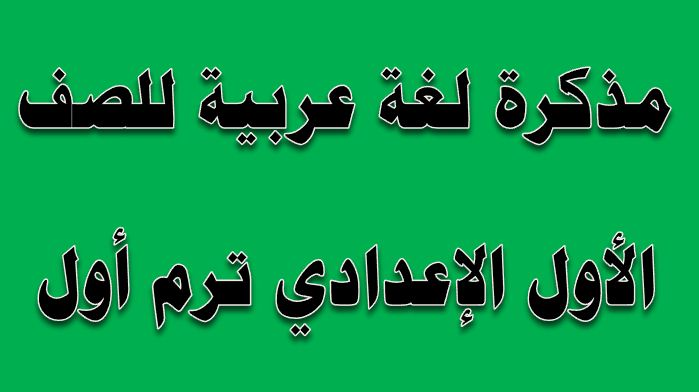 مذكرة لغة عربية للصف الأول الإعدادى ترم أول 2019